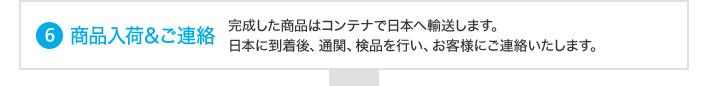 商品入荷&ご連絡(完成した商品はコンテナで日本に輸送します。     日本に到着後、弊社にて検品を行い、お客様にご連絡いたします。)